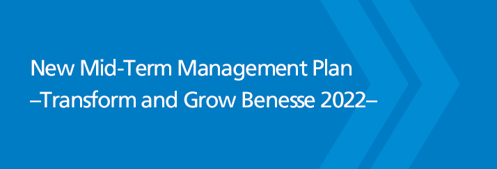 New Mid-Term Management Plan –Transform and Grow Benesse 2022–