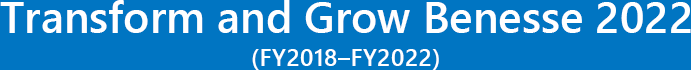 Transform and Grow Benesse 2022(FY2018 - FY2022)